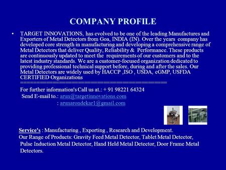 COMPANY PROFILE TARGET INNOVATIONS, has evolved to be one of the leading Manufactures and Exporters of Metal Detectors from Goa, INDIA (IN). Over the years.