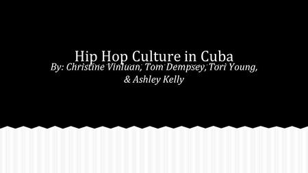 Hip Hop Culture in Cuba By: Christine Vinluan, Tom Dempsey, Tori Young, & Ashley Kelly.