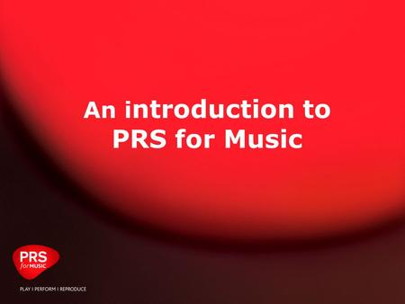 January 2009: PRS Template Presentation An i ntroduction to PRS for Music.