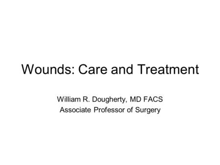 Wounds: Care and Treatment William R. Dougherty, MD FACS Associate Professor of Surgery.