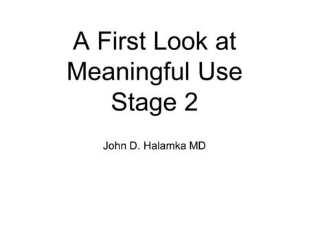A First Look at Meaningful Use Stage 2 John D. Halamka MD.