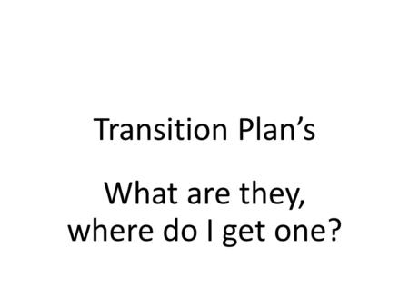 Transition Plan's What are they, where do I get one?