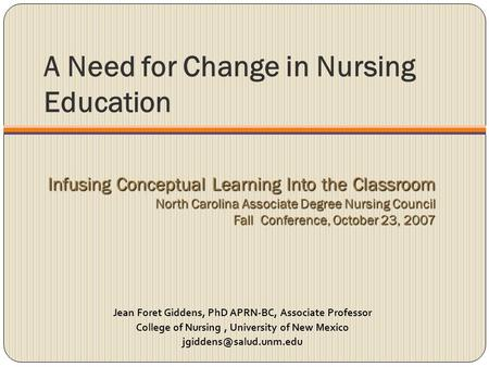 A Need for Change in Nursing Education Jean Foret Giddens, PhD APRN-BC, Associate Professor College of Nursing, University of New Mexico