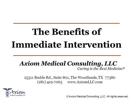 © Axiom Medical Consulting, LLC. All rights reserved. The Benefits of Immediate Intervention Axiom Medical Consulting, LLC Caring is the Best Medicine.