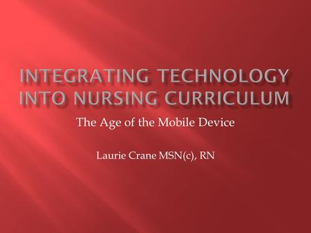 The Age of the Mobile Device Laurie Crane MSN(c), RN.