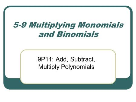 5-9 Multiplying Monomials and Binomials 9P11: Add, Subtract, Multiply Polynomials.