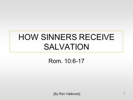 1 HOW SINNERS RECEIVE SALVATION Rom. 10:6-17 [By Ron Halbrook]