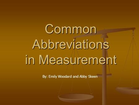 Common Abbreviations in Measurement By: Emily Woodard and Abby Skeen.