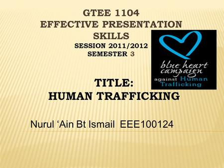 Nurul 'Ain Bt IsmailEEE100124 TITLE: HUMAN TRAFFICKING GTEE 1104 EFFECTIVE PRESENTATION SKILLS SESSION 2011/2012 SEMESTER 3.