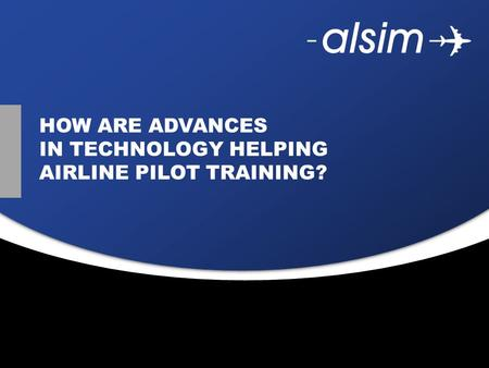 Juin 2009 HOW ARE ADVANCES IN TECHNOLOGY HELPING AIRLINE PILOT TRAINING?