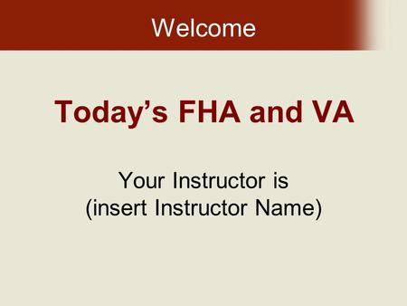 Today's FHA and VA Your Instructor is (insert Instructor Name) Welcome.