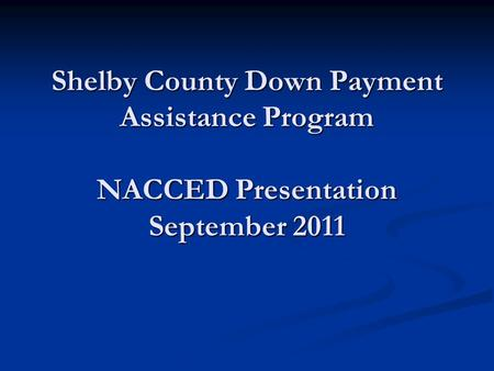 Shelby County Down Payment Assistance Program NACCED Presentation September 2011.