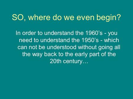 SO, where do we even begin? In order to understand the 1960's - you need to understand the 1950's - which can not be understood without going all the way.