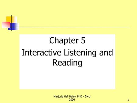 Marjorie Hall Haley, PhD - GMU 20041 Chapter 5 Interactive Listening and Reading.