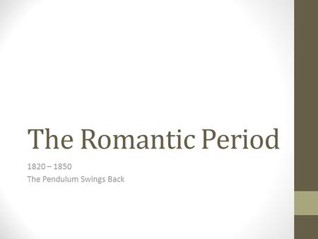 The Romantic Period 1820 – 1850 The Pendulum Swings Back.