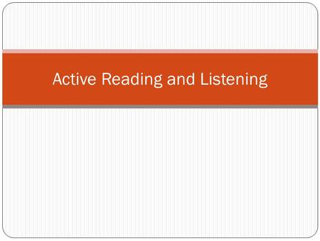 Active Reading and Listening. What will improve your comprehension? Familiarity with the subject Your cultural background Life experiences Way you interpret.