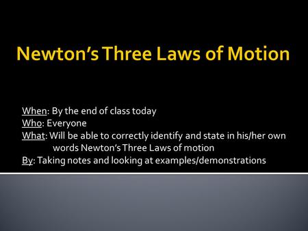 When: By the end of class today Who: Everyone What: Will be able to correctly identify and state in his/her own words Newton's Three Laws of motion By:
