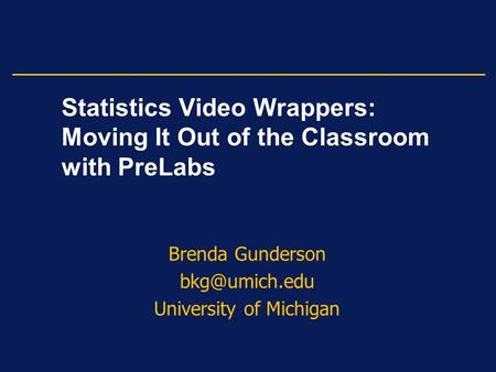 Statistics Video Wrappers: Moving It Out of the Classroom with PreLabs Brenda Gunderson University of Michigan.