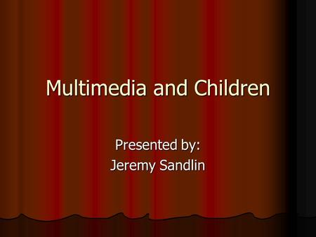 Multimedia and Children Presented by: Jeremy Sandlin.