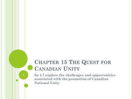 C HAPTER 15 T HE Q UEST FOR C ANADIAN U NITY So 4.7 explore the challenges and opportunities associated with the promotion of Canadian National Unity 1.