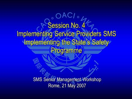Session No. 4 Implementing Service Providers SMS Implementing the State's Safety Programme SMS Senior Management Workshop Rome, 21 May 2007.