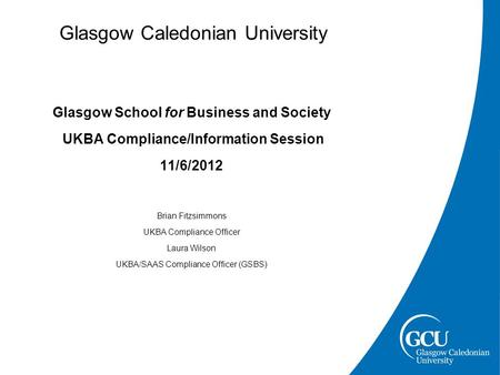 Glasgow Caledonian University Glasgow School for Business and Society UKBA Compliance/Information Session 11/6/2012 Brian Fitzsimmons UKBA Compliance Officer.
