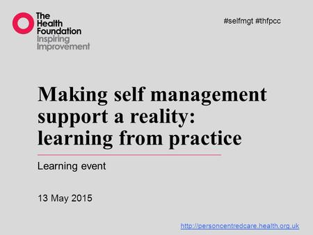 Making self management support a reality: learning from practice Learning event 13 May 2015 #selfmgt #thfpcc