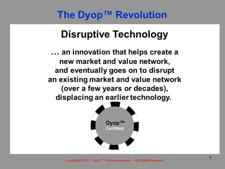 1 Copyright©2013 – Dyop™ Vision Associates – All Rights Reserved Disruptive Technology … an innovation that helps create a new market and value network,