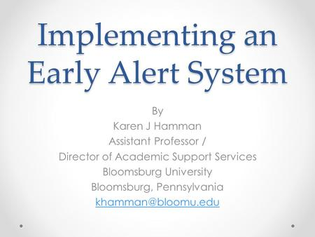 Implementing an Early Alert System By Karen J Hamman Assistant Professor / Director of Academic Support Services Bloomsburg University Bloomsburg, Pennsylvania.