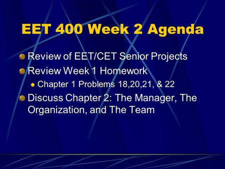 EET 400 Week 2 Agenda Review of EET/CET Senior Projects Review Week 1 Homework Chapter 1 Problems 18,20,21, & 22 Discuss Chapter 2: The Manager, The Organization,