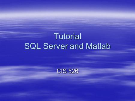 Tutorial SQL Server and Matlab CIS 526. Build a New Database in SQL server.