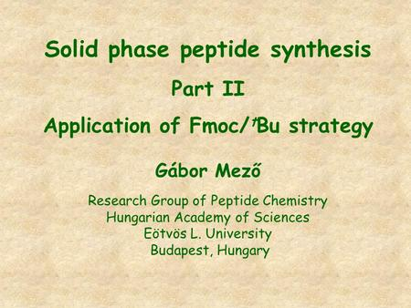 Solid phase peptide synthesis Part II Application of Fmoc/ t Bu strategy Gábor Mező Research Group of Peptide Chemistry Hungarian Academy of Sciences Eötvös.