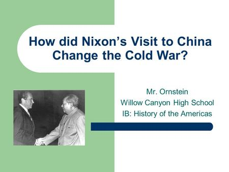 How did Nixon's Visit to China Change the Cold War? Mr. Ornstein Willow Canyon High School IB: History of the Americas.