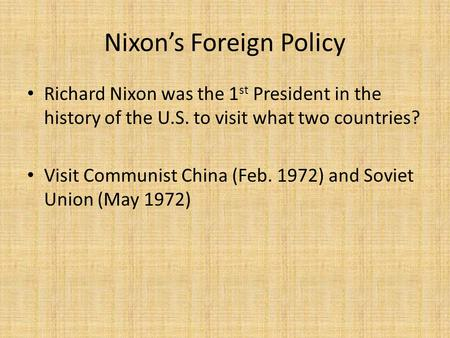 Nixon's Foreign Policy Richard Nixon was the 1 st President in the history of the U.S. to visit what two countries? Visit Communist China (Feb. 1972) and.