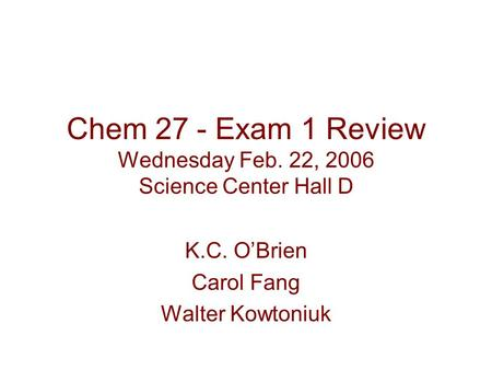 Chem 27 - Exam 1 Review Wednesday Feb. 22, 2006 Science Center Hall D K.C. O'Brien Carol Fang Walter Kowtoniuk.