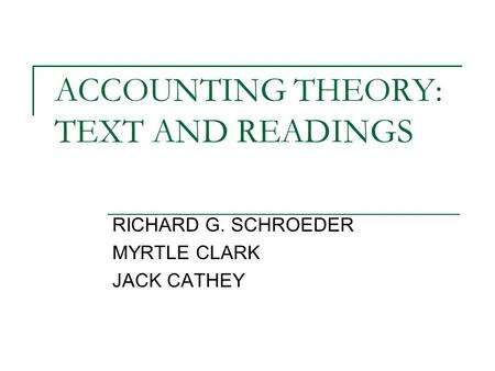 ACCOUNTING THEORY: TEXT AND READINGS RICHARD G. SCHROEDER MYRTLE CLARK JACK CATHEY.