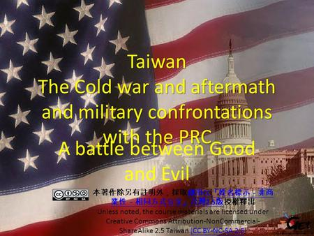 Taiwan The Cold war and aftermath and military confrontations with the PRC A battle between Good and Evil 本著作除另有註明外,採取創用 CC 「姓名標示-非商 業性-相同方式分享」台灣 2.5 版授權釋出創用.