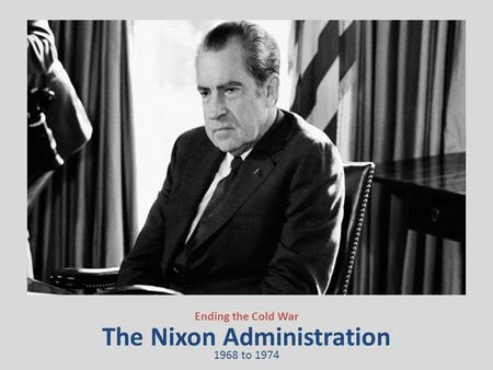 The Nixon Administration Ending the Cold War 1968 to 1974.