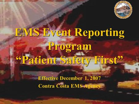 "EMS Event Reporting Program ""Patient Safety First"" Effective December 1, 2007 Contra Costa EMS Agency."