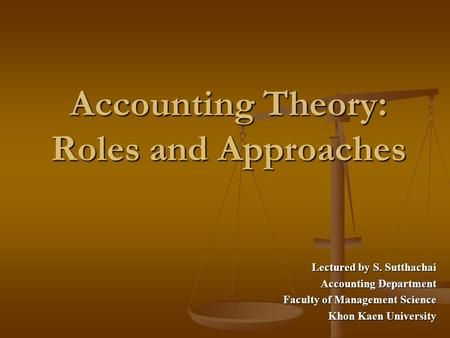 Accounting Theory: Roles and Approaches Lectured by S. Sutthachai Accounting Department Faculty of Management Science Khon Kaen University.