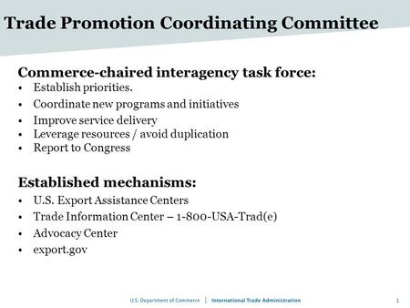 Trade Promotion Coordinating Committee Commerce-chaired interagency task force: Establish priorities. Coordinate new programs and initiatives Improve service.