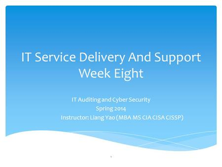 IT Service Delivery And Support Week Eight IT Auditing and Cyber Security Spring 2014 Instructor: Liang Yao (MBA MS CIA CISA CISSP) 1.