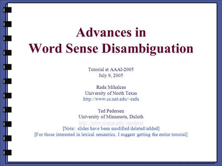 Advances in Word Sense Disambiguation Tutorial at AAAI-2005 July 9, 2005 Rada Mihalcea University of North Texas  Ted Pedersen.