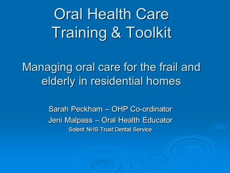 Oral Health Care Training & Toolkit Managing oral care for the frail and elderly in residential homes Sarah Peckham – OHP Co-ordinator Jeni Malpass – Oral.