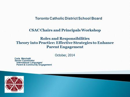 CSAC Chairs and Principals Workshop Roles and Responsibilities Theory into Practice: Effective Strategies to Enhance Parent Engagement October, 2014 Carla.