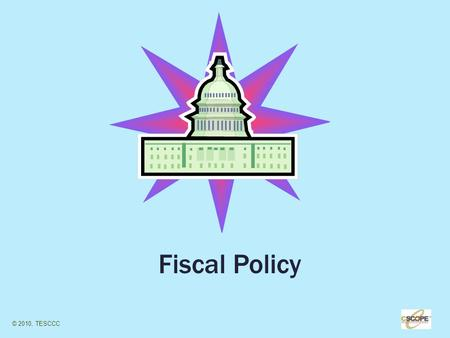 1 Fiscal Policy © 2010, TESCCC. 2 Fiscal Policy Defined The government's (Congress and the President) use of taxing and spending to promote economic growth.