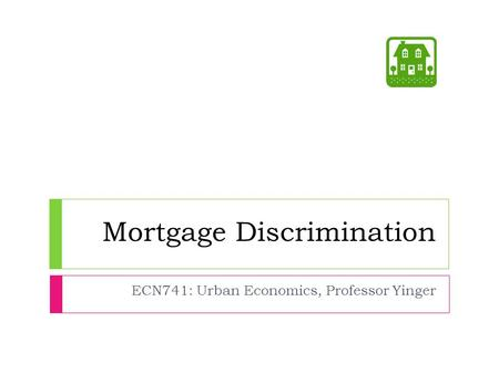 Mortgage Discrimination ECN741: Urban Economics, Professor Yinger.