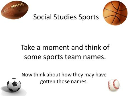 Social Studies Sports Take a moment and think of some sports team names. Now think about how they may have gotten those names.