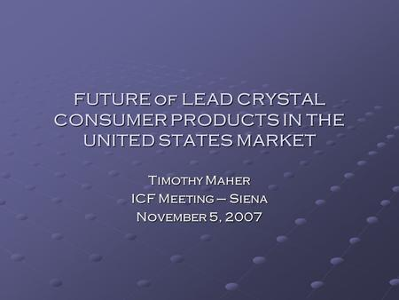 FUTURE of LEAD CRYSTAL CONSUMER PRODUCTS IN THE UNITED STATES MARKET Timothy Maher ICF Meeting – Siena November 5, 2007.