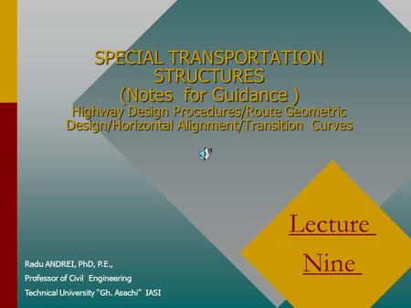 SPECIAL TRANSPORTATION STRUCTURES (Notes for Guidance ) Highway Design Procedures/Route Geometric Design/Horizontal Alignment/Transition Curves Radu ANDREI,